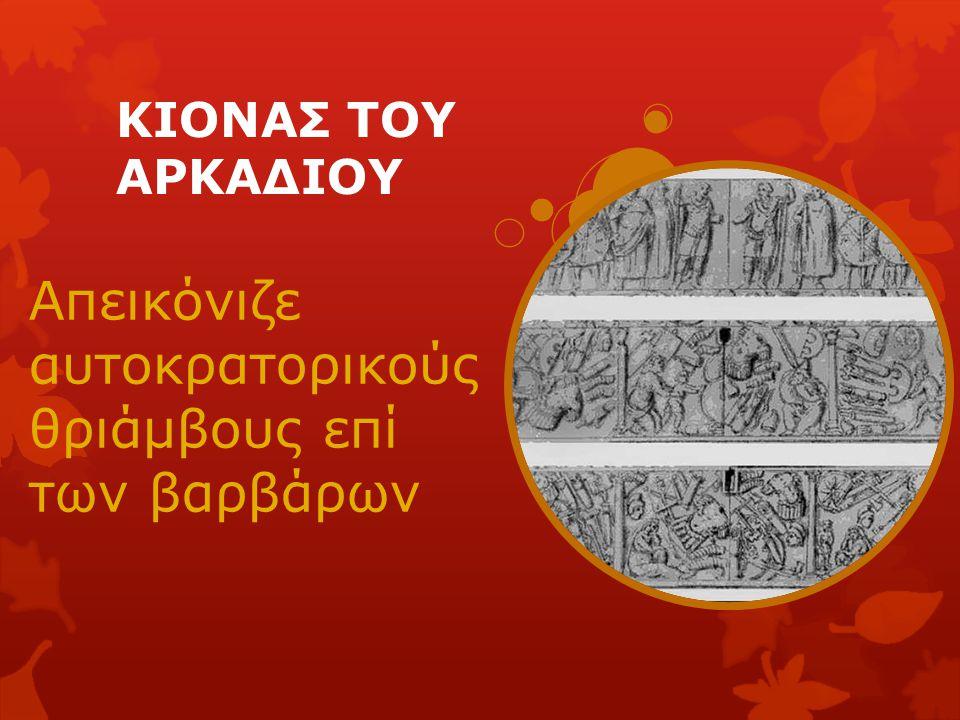 ΚΙΟΝΑΣ ΤΟΥ ΑΡΚΑΔΙΟΥ Απεικόνιζε αυτοκρατορικούς θριάμβους επί των βαρβάρων