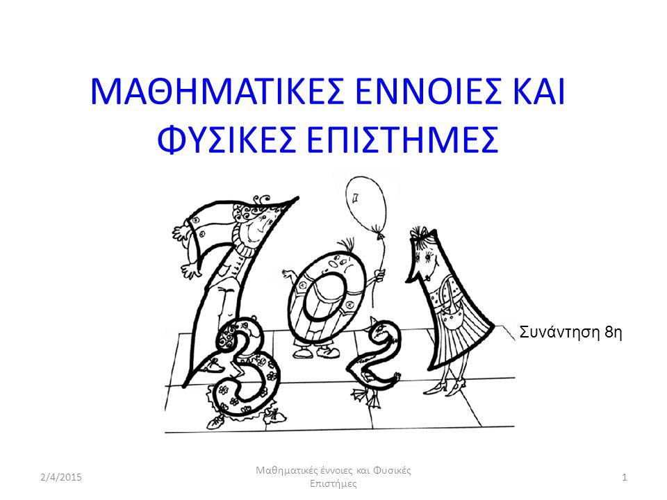2/4/2015 Μαθηματικές έννοιες και Φυσικές Επιστήμες 1 ΜΑΘΗΜΑΤΙΚΕΣ ΕΝΝΟΙΕΣ ΚΑΙ ΦΥΣΙΚΕΣ ΕΠΙΣΤΗΜΕΣ Συνάντηση 8η