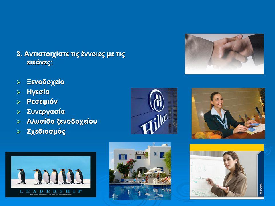 3. Αντιστοιχίστε τις έννοιες με τις εικόνες:  Ξενοδοχείο  Ηγεσία  Ρεσεψιόν  Συνεργασία  Αλυσίδα ξενοδοχείου  Σχεδιασμός