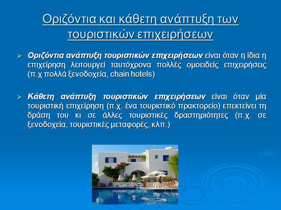 Οριζόντια και κάθετη ανάπτυξη των τουριστικών επιχειρήσεων  Οριζόντια ανάπτυξη τουριστικών επιχειρήσεων είναι όταν η ίδια η επιχείρηση λειτουργεί ταυτόχρονα πολλές ομοειδείς επιχειρήσεις (π.χ πολλά ξενοδοχεία, chain hotels)  Κάθετη ανάπτυξη τουριστικών επιχειρήσεων είναι όταν μία τουριστική επιχείρηση (π.χ.