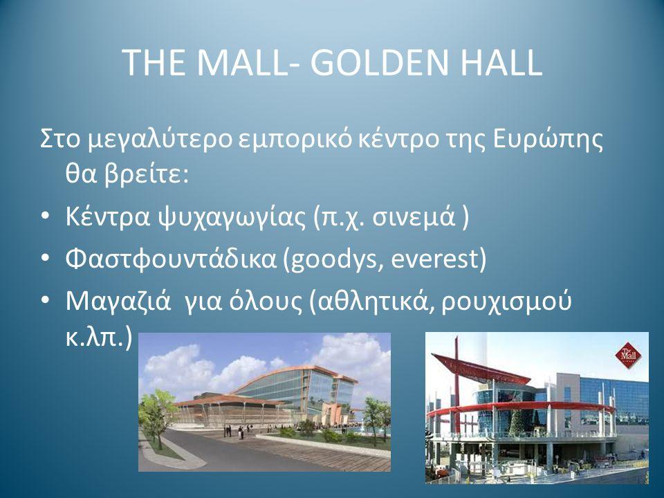 THE MALL- GOLDEN HALL Στο μεγαλύτερο εμπορικό κέντρο της Ευρώπης θα βρείτε: Κέντρα ψυχαγωγίας (π.χ. σινεμά ) Φαστφουντάδικα (goodys, everest) Μαγαζιά