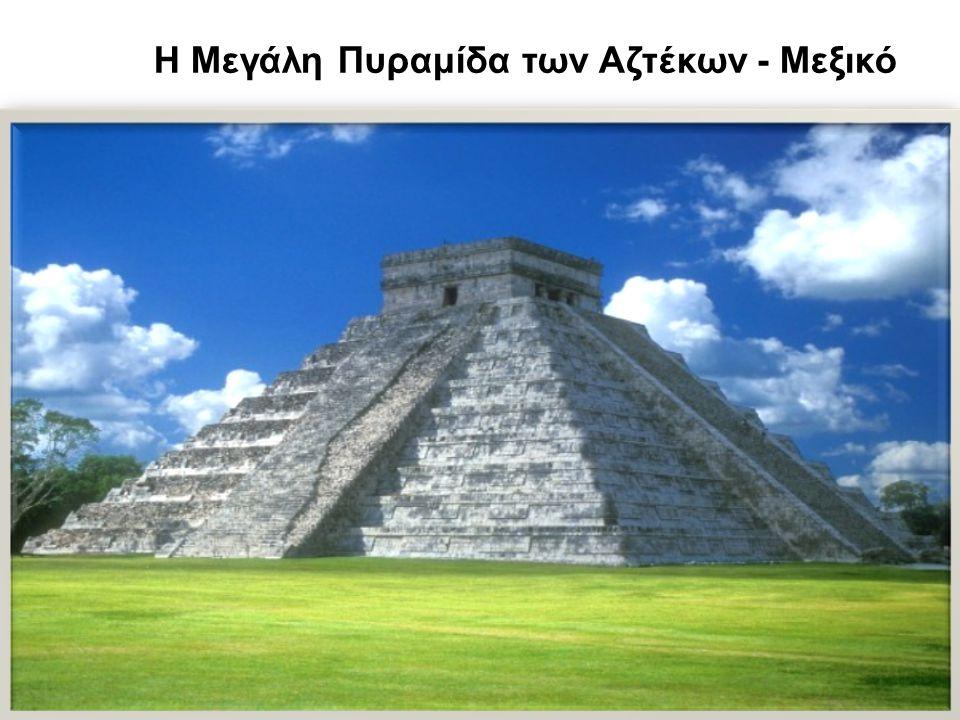 Η Μεγάλη Πυραμίδα των Αζτέκων - Μεξικό Ύψος: 60 μέτρα Κατασκευάστηκε: 15ο -16ο αιώνα Η αυτοκρατορία των Αζτέκων τερματίστηκε απότομα στις 13 Αυγούστου του 1521 όταν ο Ερνάν Κορτές κατέλαβε την πρωτεύουσα.
