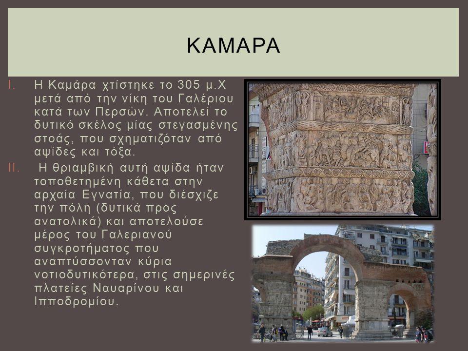 I.Η Καμάρα χτίστηκε το 305 μ.Χ μετά από την νίκη του Γαλέριου κατά των Περσών. Αποτελεί το δυτικό σκέλος μίας στεγασμένης στοάς, που σχηματιζόταν από