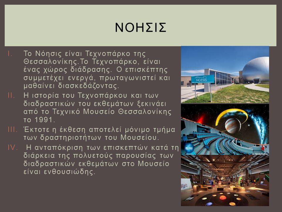 I.Το Νόησις είναι Τεχνοπάρκο της Θεσσαλονίκης.Το Τεχνοπάρκο, είναι ένας χώρος διάδρασης. Ο επισκέπτης συμμετέχει ενεργά, πρωταγωνιστεί και μαθαίνει δι