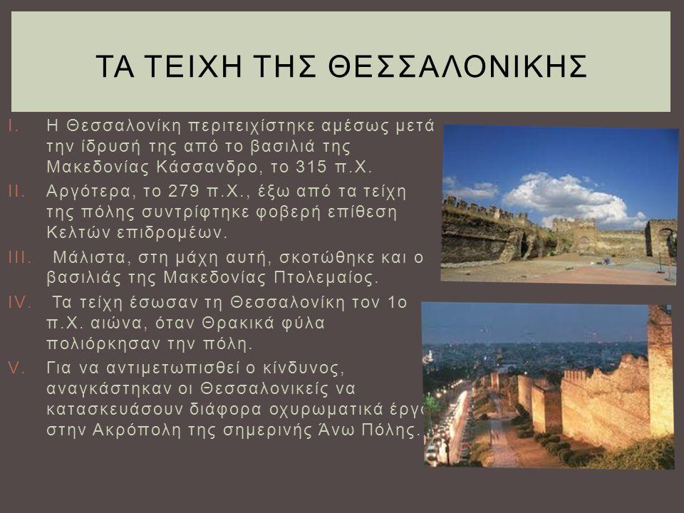 I.Η Θεσσαλονίκη περιτειχίστηκε αμέσως μετά την ίδρυσή της από το βασιλιά της Μακεδονίας Κάσσανδρο, το 315 π.Χ. II.Αργότερα, το 279 π.Χ., έξω από τα τε
