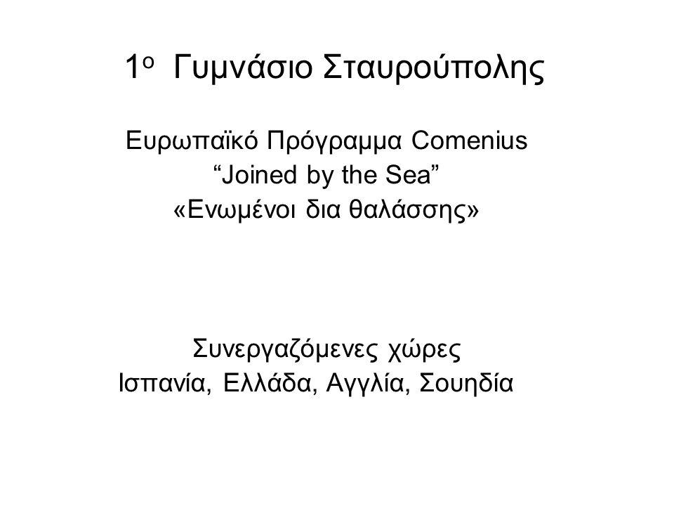 """1 ο Γυμνάσιο Σταυρούπολης Ευρωπαϊκό Πρόγραμμα Comenius """"Joined by the Sea"""" «Ενωμένοι δια θαλάσσης» Συνεργαζόμενες χώρες Ισπανία, Ελλάδα, Αγγλία, Σουηδ"""
