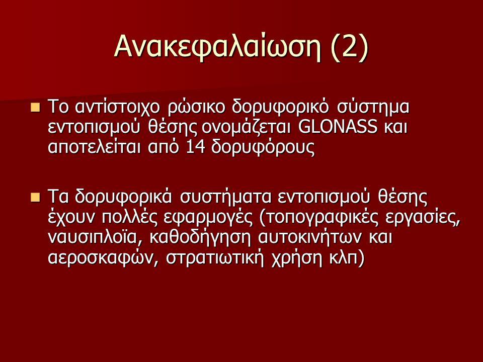 Ανακεφαλαίωση (2) Το αντίστοιχο ρώσικο δορυφορικό σύστημα εντοπισμού θέσης ονομάζεται GLONASS και αποτελείται από 14 δορυφόρους Το αντίστοιχο ρώσικο δορυφορικό σύστημα εντοπισμού θέσης ονομάζεται GLONASS και αποτελείται από 14 δορυφόρους Τα δορυφορικά συστήματα εντοπισμού θέσης έχουν πολλές εφαρμογές (τοπογραφικές εργασίες, ναυσιπλοϊα, καθοδήγηση αυτοκινήτων και αεροσκαφών, στρατιωτική χρήση κλπ) Τα δορυφορικά συστήματα εντοπισμού θέσης έχουν πολλές εφαρμογές (τοπογραφικές εργασίες, ναυσιπλοϊα, καθοδήγηση αυτοκινήτων και αεροσκαφών, στρατιωτική χρήση κλπ)