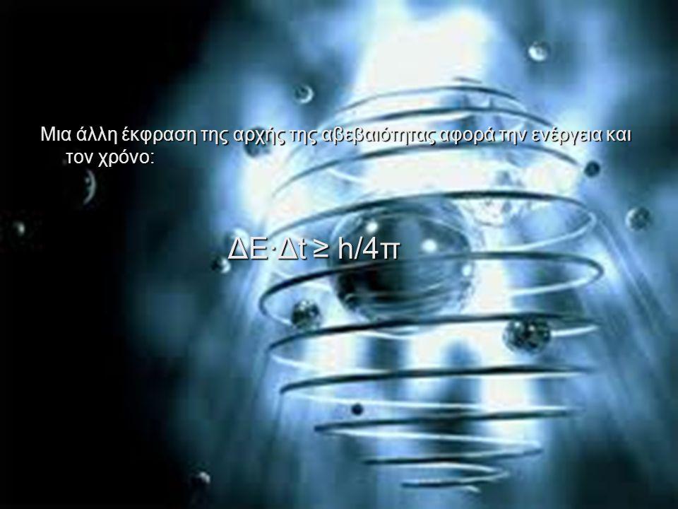 Μια άλλη έκφραση της αρχής της αβεβαιότητας αφορά την ενέργεια και τον χρόνο: ΔΕ·Δt ≥ h/4π ΔΕ·Δt ≥ h/4π