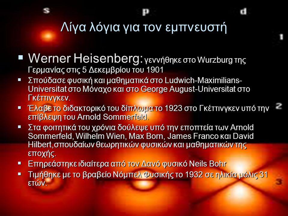 Λίγα λόγια για τον εμπνευστή  Werner Heisenberg: γεννήθηκε στο Wurzburg της Γερμανίας στις 5 Δεκεμβρίου του 1901  Σπούδασε φυσική και μαθηματικά στο