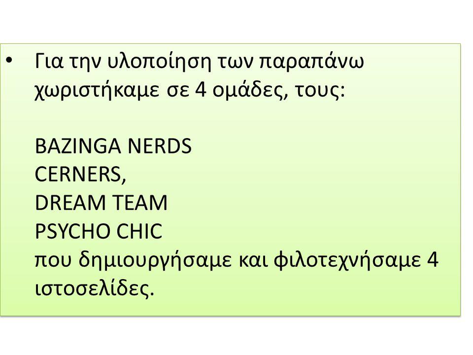 Για την υλοποίηση των παραπάνω χωριστήκαμε σε 4 ομάδες, τους: BAZINGA NERDS CERNERS, DREAM TEAM PSYCHO CHIC που δημιουργήσαμε και φιλοτεχνήσαμε 4 ιστοσελίδες.