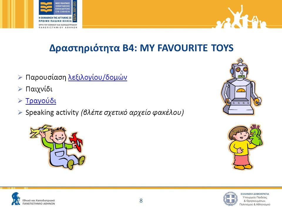 Δραστηριότητα Β4: MY FAVOURITE TOYS  Παρουσίαση λεξιλογίου/δομώνλεξιλογίου/δομών  Παιχνίδι  Τραγούδι Τραγούδι  Speaking activity (βλέπε σχετικό αρχείο φακέλου) 8