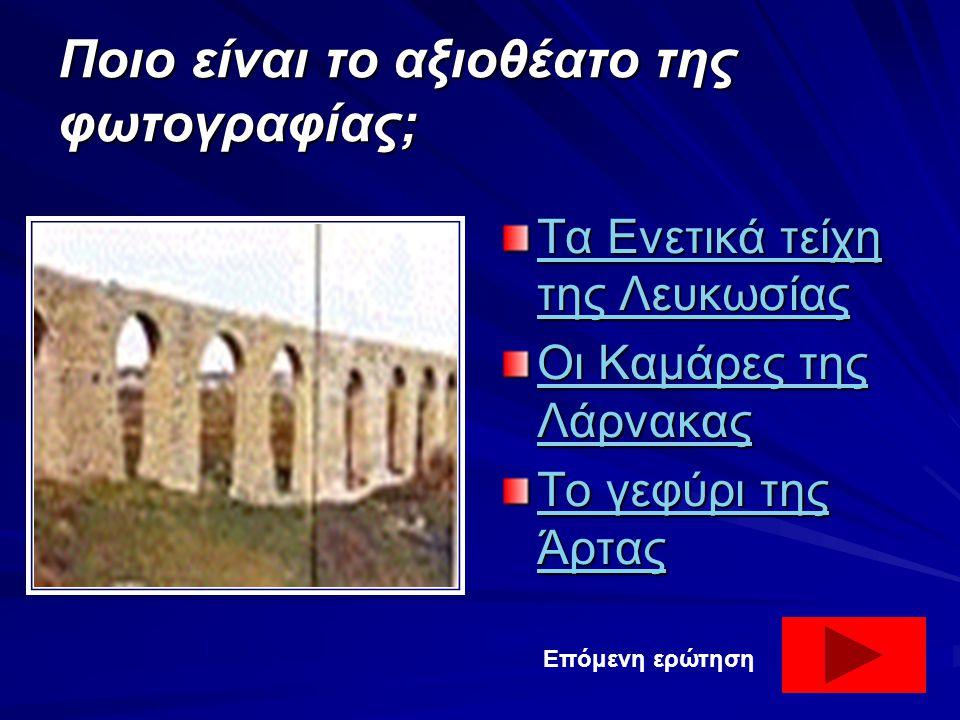 Ποιο είναι το αξιοθέατο της φωτογραφίας; Τα Ενετικά τείχη της Λευκωσίας Τα Ενετικά τείχη της Λευκωσίας Οι Καμάρες της Λάρνακας Οι Καμάρες της Λάρνακας Το γεφύρι της Άρτας Το γεφύρι της Άρτας Επόμενη ερώτηση