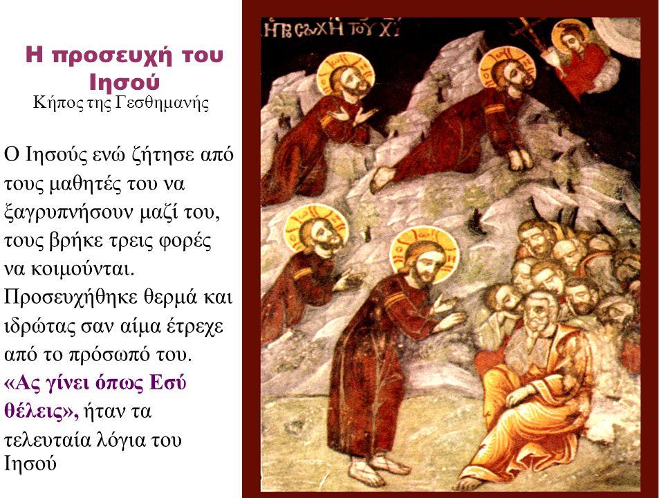 Κήπος της Γεσθημανής Ο Ιησούς ενώ ζήτησε από τους μαθητές του να ξαγρυπνήσουν μαζί του, τους βρήκε τρεις φορές να κοιμούνται. Προσευχήθηκε θερμά και ι
