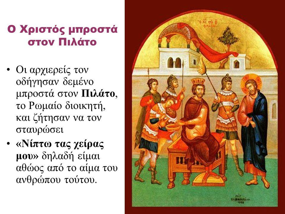 Οι αρχιερείς τον οδήγησαν δεμένο μπροστά στον Πιλάτο, το Ρωμαίο διοικητή, και ζήτησαν να τον σταυρώσει «Νίπτω τας χείρας μου» δηλαδή είμαι αθώος από τ