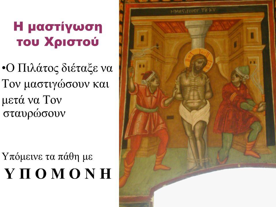 Ο Πιλάτος διέταξε να Τον μαστιγώσουν και μετά να Τον σταυρώσουν Υπόμεινε τα πάθη με Υ Π Ο Μ Ο Ν Η Η μαστίγωση του Χριστού