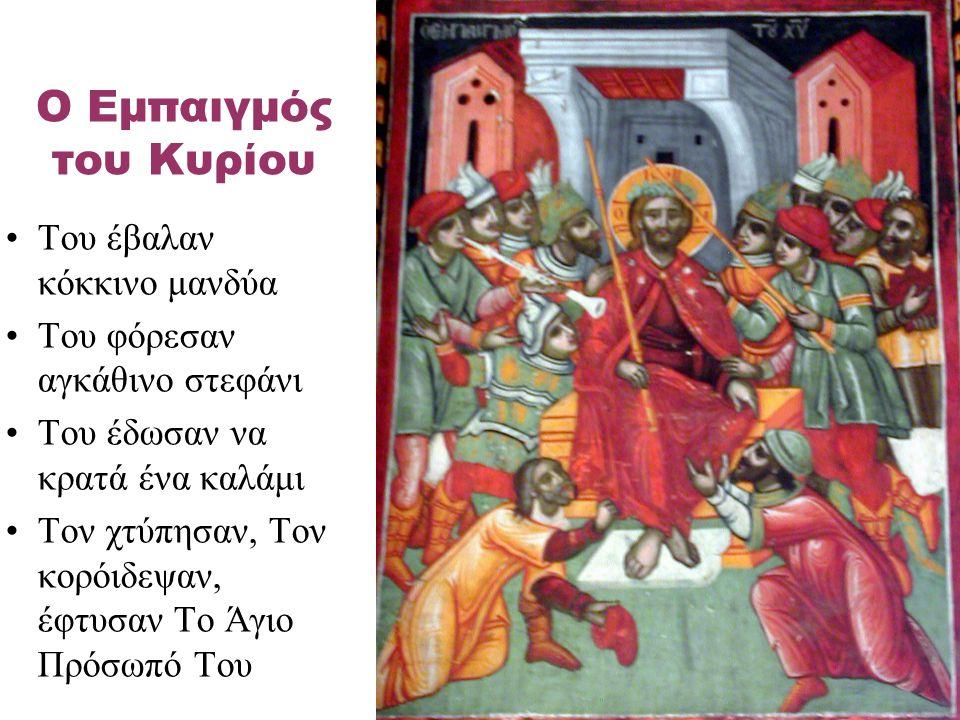 Του έβαλαν κόκκινο μανδύα Του φόρεσαν αγκάθινο στεφάνι Του έδωσαν να κρατά ένα καλάμι Τον χτύπησαν, Τον κορόιδεψαν, έφτυσαν Το Άγιο Πρόσωπό Του Ο Εμπα