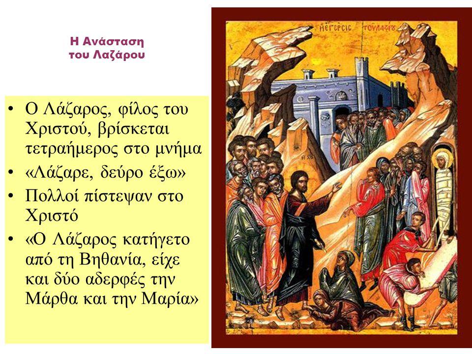 Ο Λάζαρος, φίλος του Xριστού, βρίσκεται τετραήμερος στο μνήμα «Λάζαρε, δεύρο έξω» Πολλοί πίστεψαν στο Χριστό «Ο Λάζαρος κατήγετο από τη Βηθανία, είχε