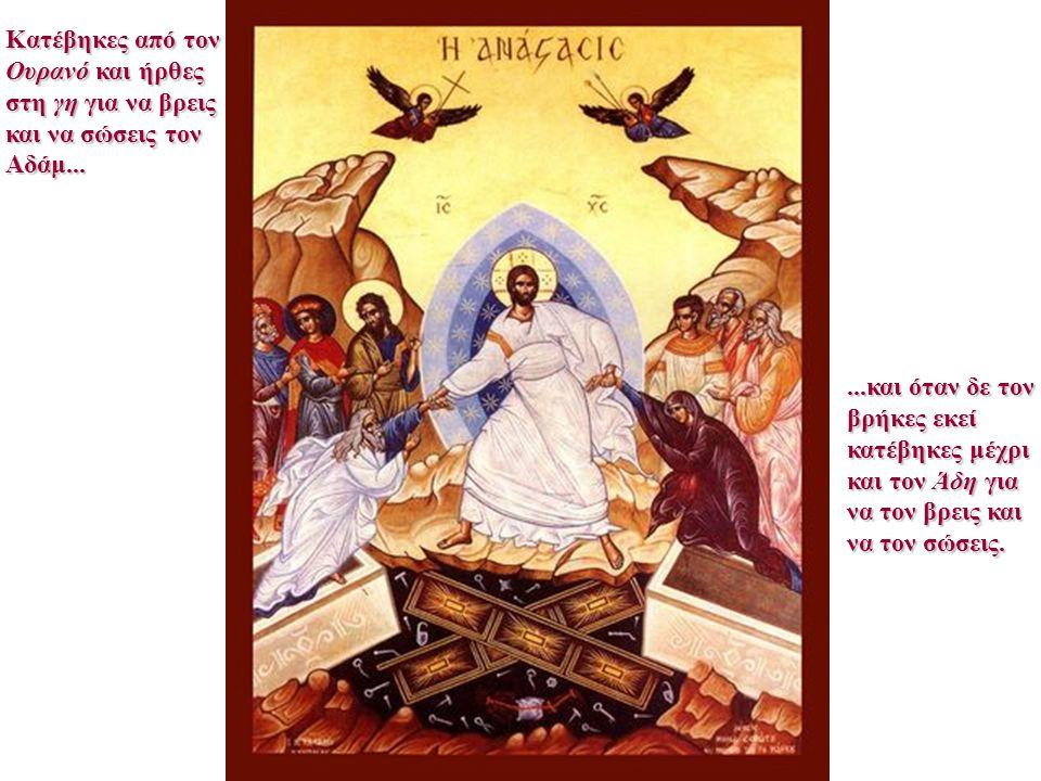 Κατέβηκες από τον Ουρανό και ήρθες στη γη για να βρεις και να σώσεις τον Αδάμ......και όταν δε τον βρήκες εκεί κατέβηκες μέχρι και τον Άδη για να τον