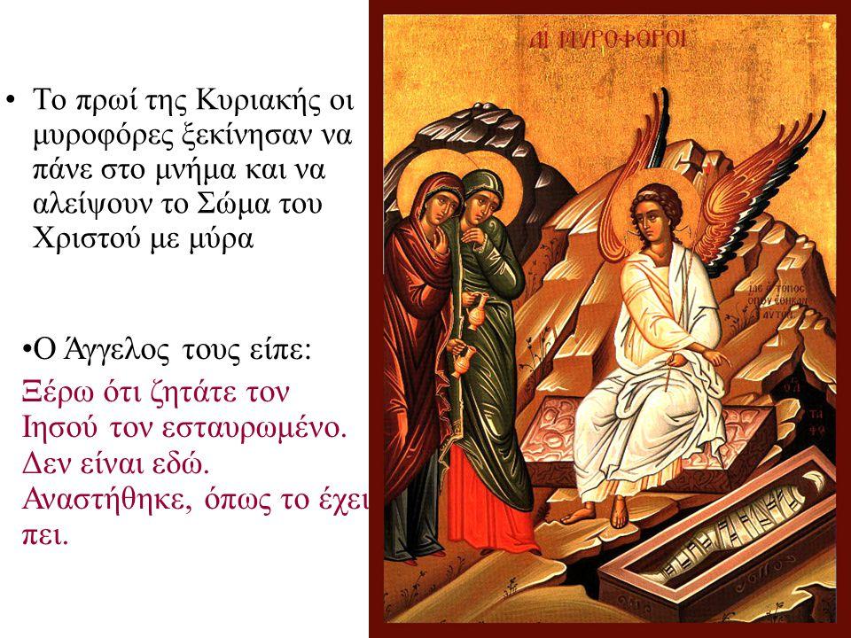 Το πρωί της Κυριακής οι μυροφόρες ξεκίνησαν να πάνε στο μνήμα και να αλείψουν το Σώμα του Χριστού με μύρα Ο Άγγελος τους είπε: Ξέρω ότι ζητάτε τον Ιησ