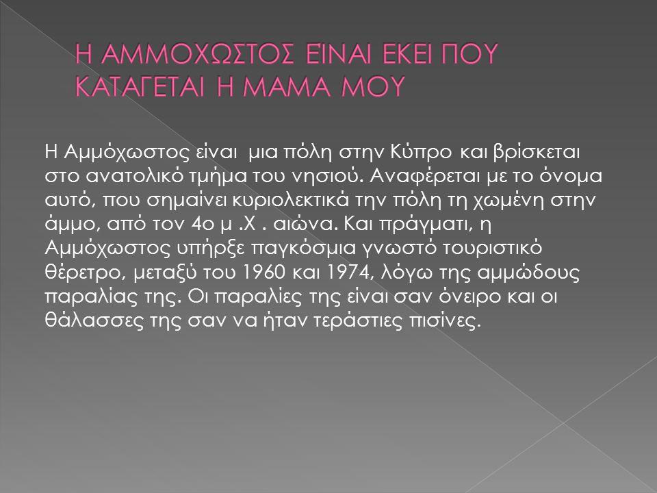 Η Αμμόχωστος είναι μια πόλη στην Κύπρο και βρίσκεται στο ανατολικό τμήμα του νησιού.