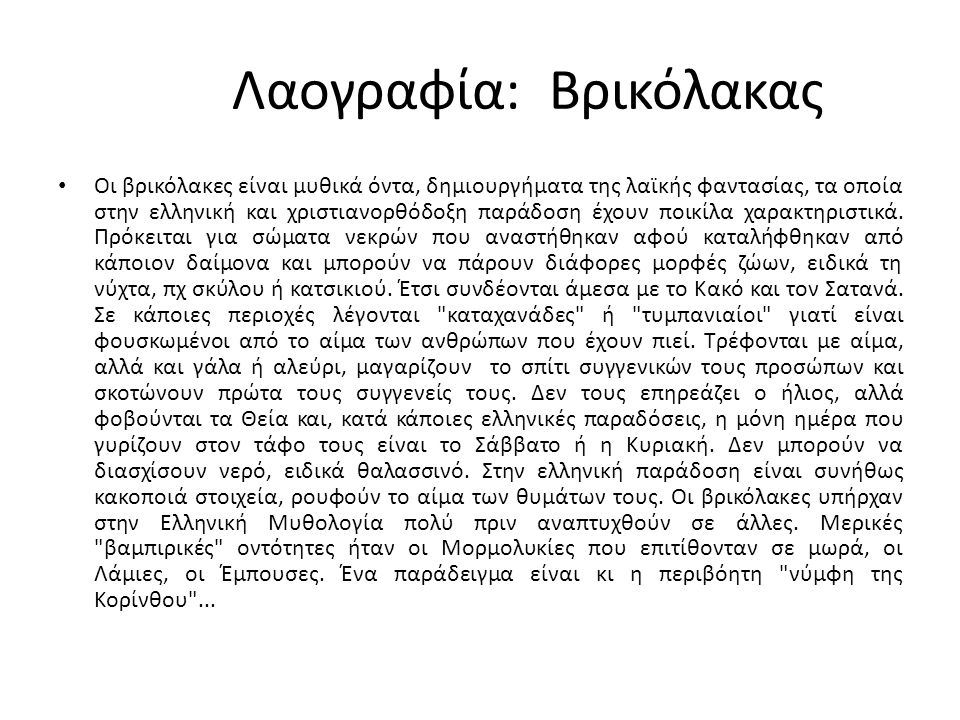 Λαογραφία: Βρικόλακας Οι βρικόλακες είναι μυθικά όντα, δημιουργήματα της λαϊκής φαντασίας, τα οποία στην ελληνική και χριστιανορθόδοξη παράδοση έχουν ποικίλα χαρακτηριστικά.