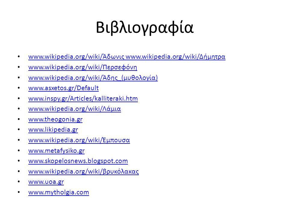 Βιβλιογραφία www.wikipedia.org/wiki/Άδωνις www.wikipedia.org/wiki/Δήμητρα www.wikipedia.org/wiki/Άδωνις www.wikipedia.org/wiki/Δήμητρα www.wikipedia.org/wiki/Περσεφόνη www.wikipedia.org/wiki/Περσεφόνη www.wikipedia.org/wiki/Άδης_(μυθολογία) www.wikipedia.org/wiki/Άδης_(μυθολογία) www.asxetos.gr/Default www.inspy.gr/Articles/kalliteraki.htm www.inspy.gr/Articles/kalliteraki.htm www.wikipedia.org/wiki/Λάμια www.wikipedia.org/wiki/Λάμια www.theogonia.gr www.likipedia.gr www.likipedia.gr www.wikipedia.org/wiki/Έμπουσα www.wikipedia.org/wiki/Έμπουσα www.metafysiko.gr www.skopelosnews.blogspot.com www.skopelosnews.blogspot.com www.wikipedia.org/wiki/βρυκόλακας www.wikipedia.org/wiki/βρυκόλακας www.uoa.gr www.mytholgia.com