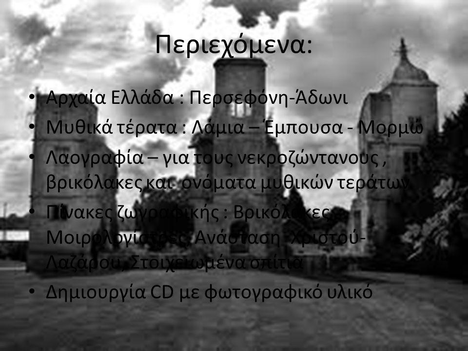 Περιεχόμενα: Αρχαία Ελλάδα : Περσεφόνη-Άδωνι Μυθικά τέρατα : Λάμια – Έμπουσα - Μορμώ Λαογραφία – για τους νεκροζώντανους, βρικόλακες και ονόματα μυθικών τεράτων Πίνακες ζωγραφικής : Βρικόλακες, Μοιρολογίστρες, Ανάσταση Χριστού- Λαζάρου, Στοιχειωμένα σπίτια Δημιουργία CD με φωτογραφικό υλικό