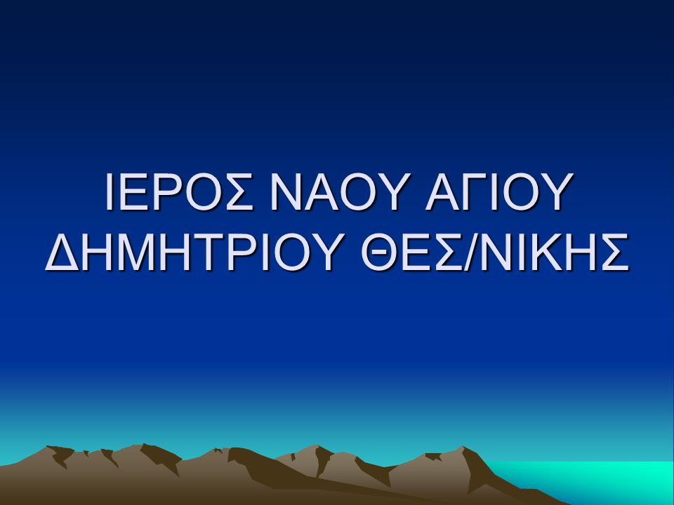 ΙΕΡΟΣ ΝΑΟΥ ΑΓΙΟΥ ΔΗΜΗΤΡΙΟΥ ΘΕΣ/ΝΙΚΗΣ