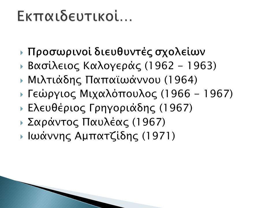 Προσωρινοί διευθυντές σχολείων  Βασίλειος Καλογεράς (1962 - 1963)  Μιλτιάδης Παπαϊωάννου (1964)  Γεώργιος Μιχαλόπουλος (1966 - 1967)  Ελευθέριος Γρηγοριάδης (1967)  Σαράντος Παυλέας (1967)  Ιωάννης Αμπατζίδης (1971)
