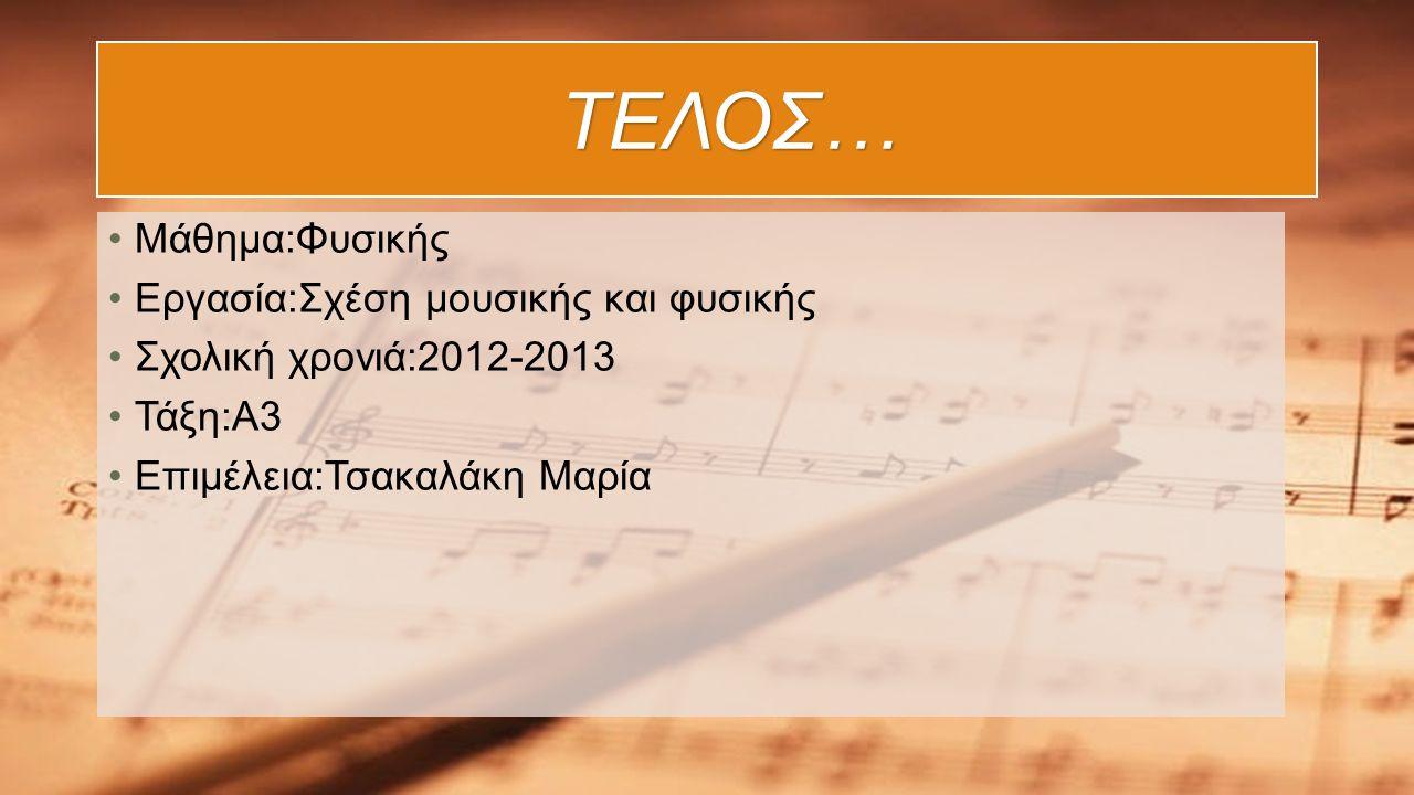 ΤΕΛΟΣ… ΤΕΛΟΣ… Μάθημα:Φυσικής Εργασία:Σχέση μουσικής και φυσικής Σχολική χρονιά:2012-2013 Τάξη:Α3 Επιμέλεια:Τσακαλάκη Μαρία