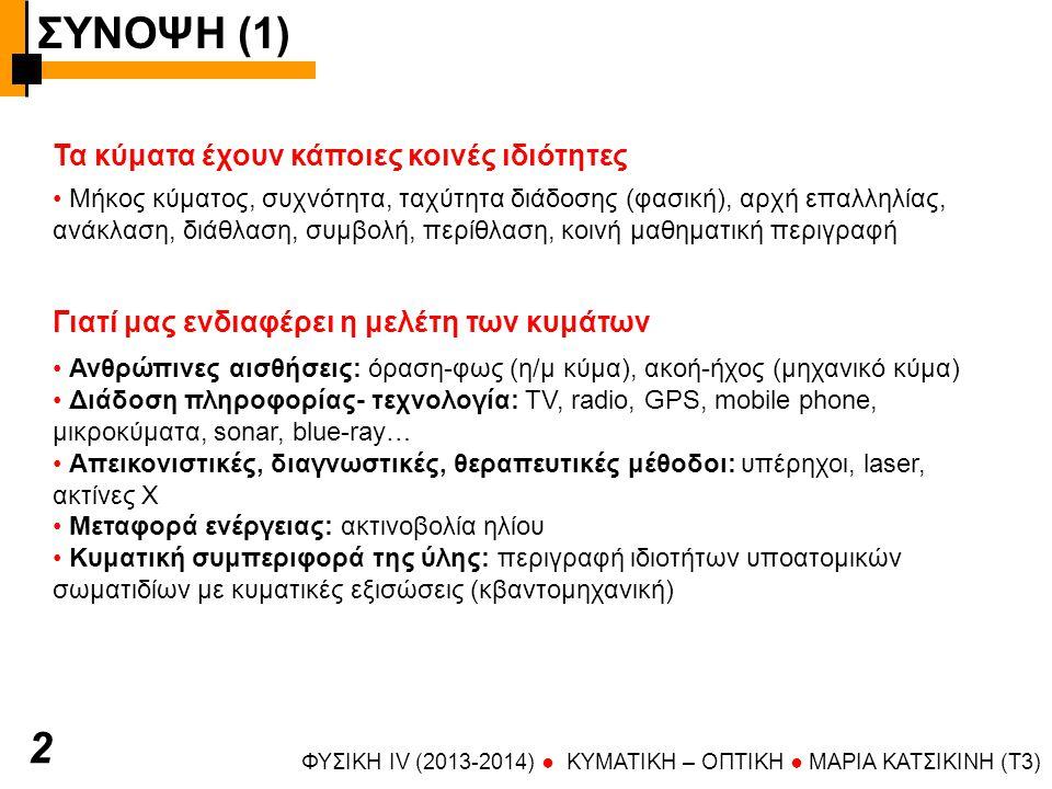 Γιατί μας ενδιαφέρει η μελέτη των κυμάτων ΣΥΝΟΨΗ (1) ΦΥΣΙΚΗ IV (2013-2014) ● KYMATIKH – OΠTIKH ● ΜΑΡΙΑ ΚΑΤΣΙΚΙΝΗ (T3) Ανθρώπινες αισθήσεις: όραση-φως (η/μ κύμα), ακοή-ήχος (μηχανικό κύμα) Διάδοση πληροφορίας- τεχνολογία: TV, radio, GPS, mobile phone, μικροκύματα, sonar, blue-ray… Απεικονιστικές, διαγνωστικές, θεραπευτικές μέθοδοι: υπέρηχοι, laser, ακτίνες Χ Μεταφορά ενέργειας: ακτινοβολία ηλίου Κυματική συμπεριφορά της ύλης: περιγραφή ιδιοτήτων υποατομικών σωματιδίων με κυματικές εξισώσεις (κβαντομηχανική) 2 Τα κύματα έχουν κάποιες κοινές ιδιότητες Μήκος κύματος, συχνότητα, ταχύτητα διάδοσης (φασική), αρχή επαλληλίας, ανάκλαση, διάθλαση, συμβολή, περίθλαση, κοινή μαθηματική περιγραφή