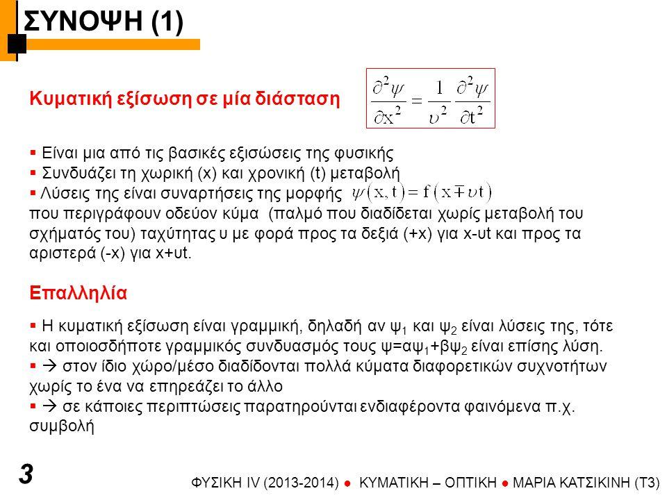 ΣΥΝΟΨΗ (1) ΦΥΣΙΚΗ IV (2013-2014) ● KYMATIKH – OΠTIKH ● ΜΑΡΙΑ ΚΑΤΣΙΚΙΝΗ (T3)  Είναι μια από τις βασικές εξισώσεις της φυσικής  Συνδυάζει τη χωρική (x) και χρονική (t) μεταβολή  Λύσεις της είναι συναρτήσεις της μορφής που περιγράφουν οδεύον κύμα (παλμό που διαδίδεται χωρίς μεταβολή του σχήματός του) ταχύτητας υ με φορά προς τα δεξιά (+x) για x-υt και προς τα αριστερά (-x) για x+υt.