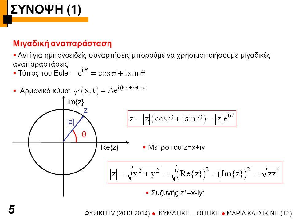 ΣΥΝΟΨΗ (1) ΦΥΣΙΚΗ IV (2013-2014) ● KYMATIKH – OΠTIKH ● ΜΑΡΙΑ ΚΑΤΣΙΚΙΝΗ (T3) 5 Μιγαδική αναπαράσταση θ z |z|  Αντί για ημιτονοειδείς συναρτήσεις μπορούμε να χρησιμοποιήσουμε μιγαδικές αναπαραστάσεις  Τύπος του Euler  Αρμονικό κύμα: Re{z} Im{z}  Μέτρο του z=x+iy:  Συζυγής z*=x-iy: