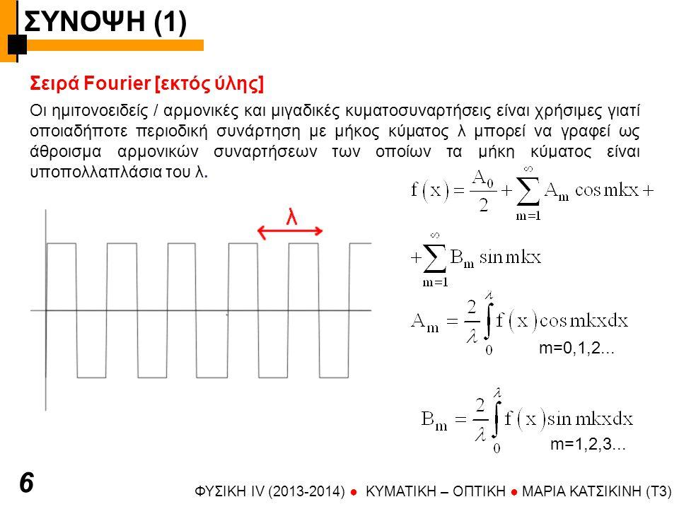 ΣΥΝΟΨΗ (1) ΦΥΣΙΚΗ IV (2013-2014) ● KYMATIKH – OΠTIKH ● ΜΑΡΙΑ ΚΑΤΣΙΚΙΝΗ (T3) 6 Σειρά Fourier [εκτός ύλης] Οι ημιτονοειδείς / αρμονικές και μιγαδικές κυματοσυναρτήσεις είναι χρήσιμες γιατί οποιαδήποτε περιοδική συνάρτηση με μήκος κύματος λ μπορεί να γραφεί ως άθροισμα αρμονικών συναρτήσεων των οποίων τα μήκη κύματος είναι υποπολλαπλάσια του λ.