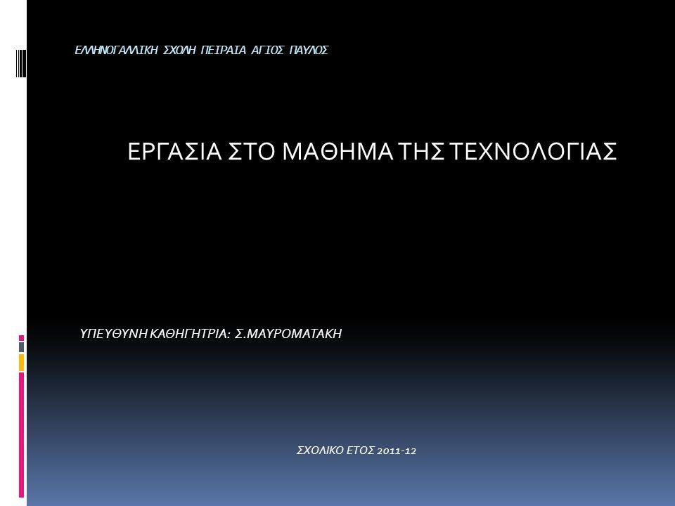 ΕΛΛΗΝΟΓΑΛΛΙΚΗ ΣΧΟΛΗ ΠΕΙΡΑΙΑ ΑΓΙΟΣ ΠΑΥΛΟΣ ΕΡΓΑΣΙΑ ΣΤΟ ΜΑΘΗΜΑ ΤΗΣ ΤΕΧΝΟΛΟΓΙΑΣ ΥΠΕΥΘΥΝΗ ΚΑΘΗΓΗΤΡΙΑ: Σ.ΜΑΥΡΟΜΑΤΑΚΗ ΣΧΟΛΙΚΟ ΕΤΟΣ 2011-12