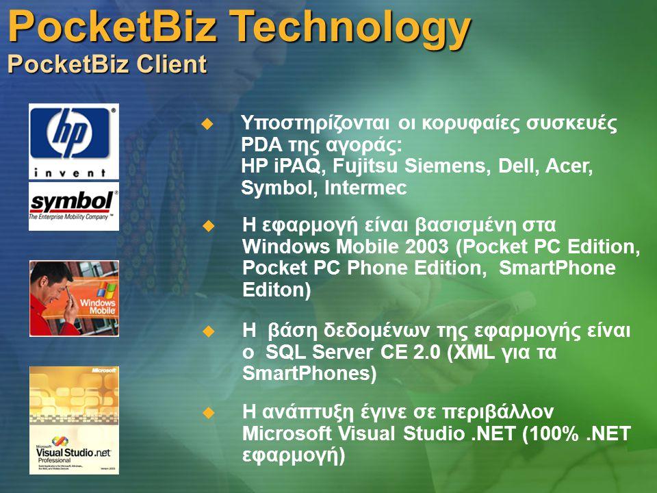 PocketBiz Technology PocketBiz Client  Υποστηρίζονται οι κορυφαίες συσκευές PDA της αγοράς: HP iPAQ, Fujitsu Siemens, Dell, Acer, Symbol, Intermec  Η ανάπτυξη έγινε σε περιβάλλον Microsoft Visual Studio.ΝΕΤ (100%.NET εφαρμογή)  Η εφαρμογή είναι βασισμένη στα Windows Mobile 2003 (Pocket PC Edition, Pocket PC Phone Edition, SmartPhone Editon)  Η βάση δεδομένων της εφαρμογής είναι ο SQL Server CE 2.0 (XML για τα SmartPhones)