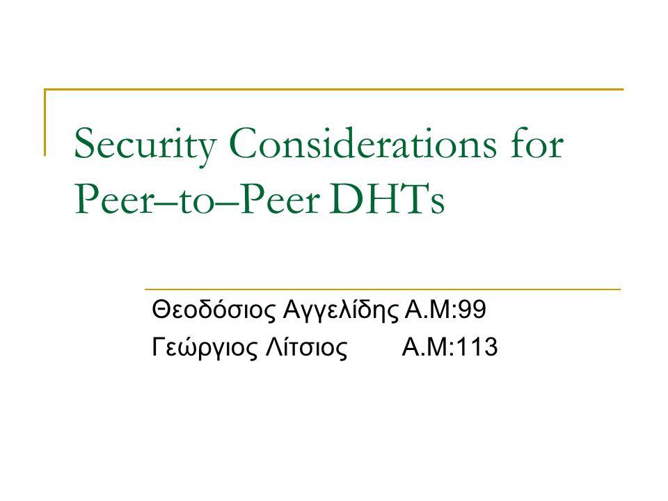Security Considerations for Peer–to–Peer DHTs Θεοδόσιος Αγγελίδης Α.Μ:99 Γεώργιος Λίτσιος Α.Μ:113