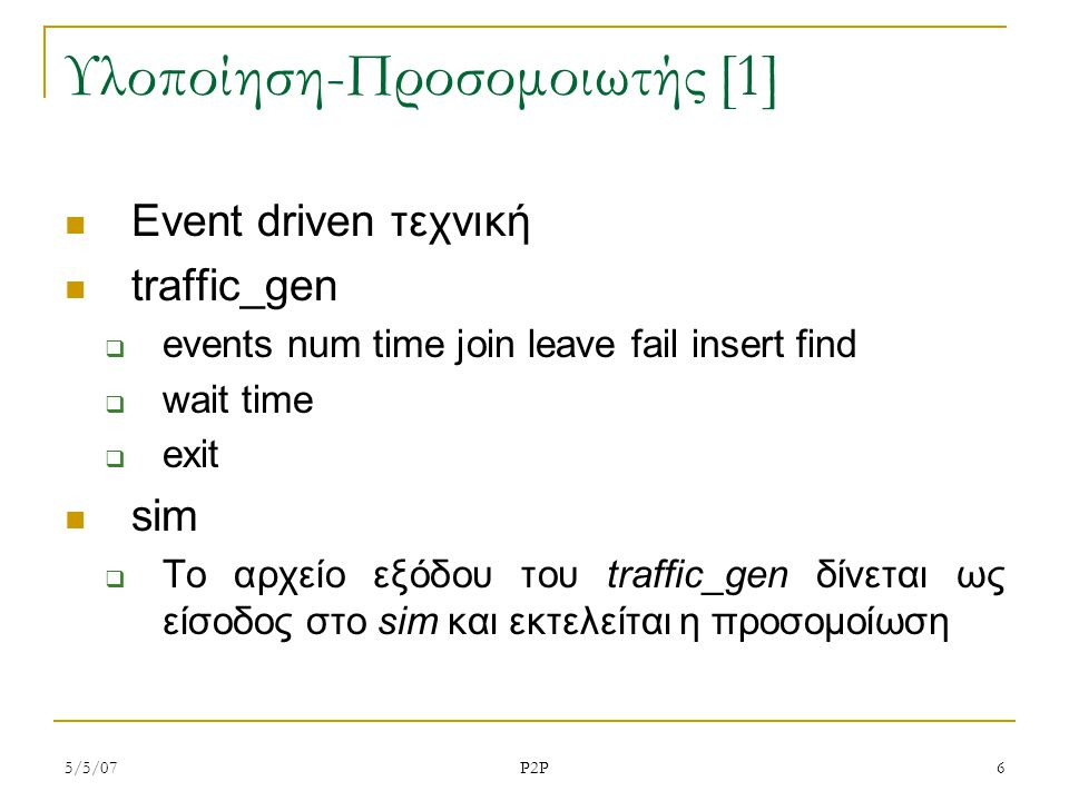 5/5/07 P2P 6 Υλοποίηση-Προσομοιωτής [1] Event driven τεχνική traffic_gen  events num time join leave fail insert find  wait time  exit sim  Το αρχ