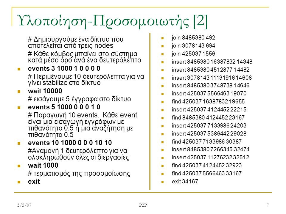 5/5/07 P2P 7 Υλοποίηση-Προσομοιωτής [2] # Δημιουργούμε ένα δίκτυο που αποτελείται από τρεις nodes # Κάθε κόμβος μπαίνει στο σύστημα κατά μέσο όρο ανά ένα δευτερόλεπτο events 3 1000 1 0 0 0 0 # Περιμένουμε 10 δευτερόλεπτα για να γίνει stabilize στο δίκτυο wait 10000 # εισάγουμε 5 έγγραφα στο δίκτυο events 5 1000 0 0 0 1 0 # Παραγωγή 10 events.