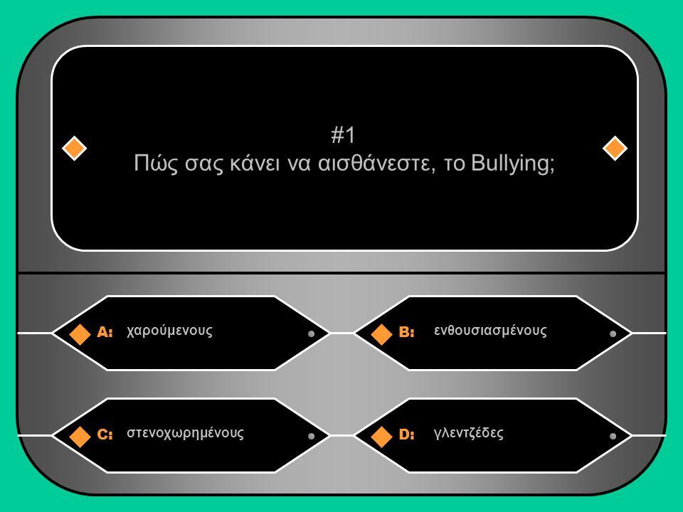 A:B: χαρούμενουςενθουσιασμένους #1 Πώς σας κάνει να αισθάνεστε, το Bullying; C:D: στενοχωρημένουςγλεντζέδες