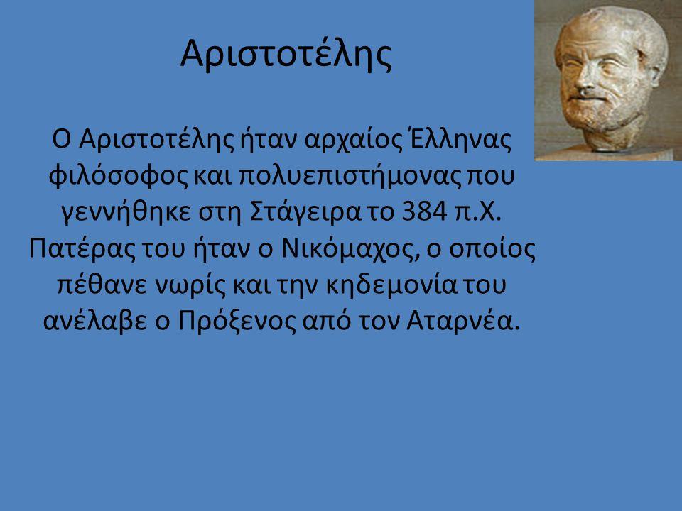 Αριστοτέλης Ο Αριστοτέλης ήταν αρχαίος Έλληνας φιλόσοφος και πολυεπιστήμονας που γεννήθηκε στη Στάγειρα το 384 π.Χ. Πατέρας του ήταν ο Νικόμαχος, ο οπ