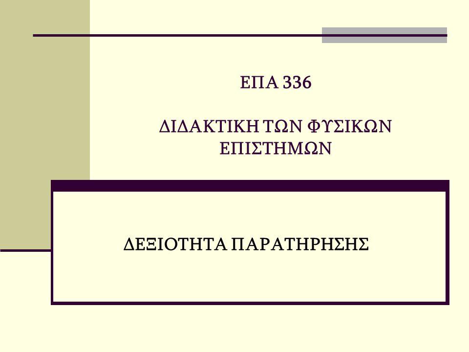 ΕΠΑ 336 ΔΙΔΑΚΤΙΚΗ ΤΩΝ ΦΥΣΙΚΩΝ ΕΠΙΣΤΗΜΩΝ ΔΕΞΙΟΤΗΤΑ ΠΑΡΑΤΗΡΗΣΗΣ
