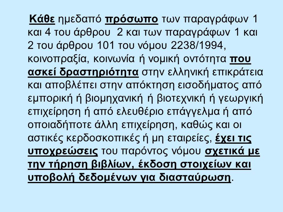 Κάθε ημεδαπό πρόσωπο των παραγράφων 1 και 4 του άρθρου 2 και των παραγράφων 1 και 2 του άρθρου 101 του νόμου 2238/1994, κοινοπραξία, κοινωνία ή νομική οντότητα που ασκεί δραστηριότητα στην ελληνική επικράτεια και αποβλέπει στην απόκτηση εισοδήματος από εμπορική ή βιομηχανική ή βιοτεχνική ή γεωργική επιχείρηση ή από ελευθέριο επάγγελμα ή από οποιαδήποτε άλλη επιχείρηση, καθώς και οι αστικές κερδοσκοπικές ή μη εταιρείες, έχει τις υποχρεώσεις του παρόντος νόμου σχετικά με την τήρηση βιβλίων, έκδοση στοιχείων και υποβολή δεδομένων για διασταύρωση.