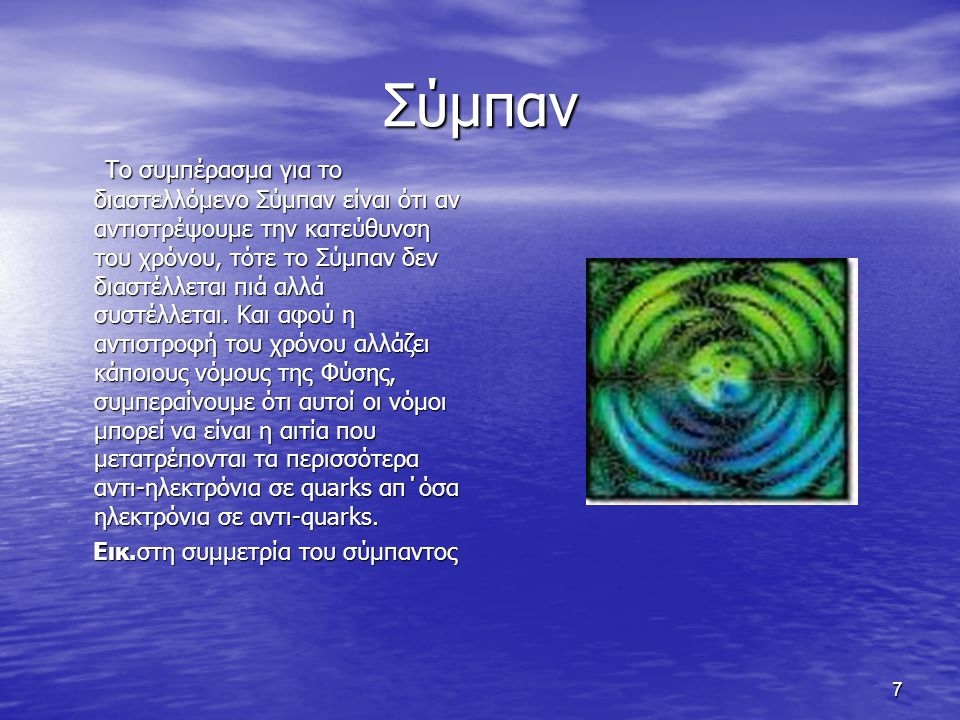 7 Σύμπαν Το συμπέρασμα για το διαστελλόμενο Σύμπαν είναι ότι αν αντιστρέψουμε την κατεύθυνση του χρόνου, τότε το Σύμπαν δεν διαστέλλεται πιά αλλά συστ