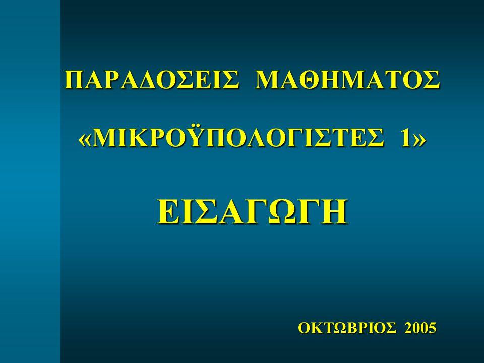 ΠΑΡΑΔΟΣΕΙΣ ΜΑΘΗΜΑΤΟΣ «ΜΙΚΡΟΫΠΟΛΟΓΙΣΤΕΣ 1» ΕΙΣΑΓΩΓΗ ΟΚΤΩΒΡΙΟΣ 2005