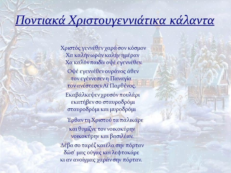 Ποντιακά Χριστουγεννιάτικα κάλαντα Χριστός γεννέθεν χαρά σον κόσμον Χα καλήν ωράν καλήν ημέραν Χα καλόν παιδίν οψέ εγεννέθεν. Οψέ εγεννέθεν ουράνος άθ