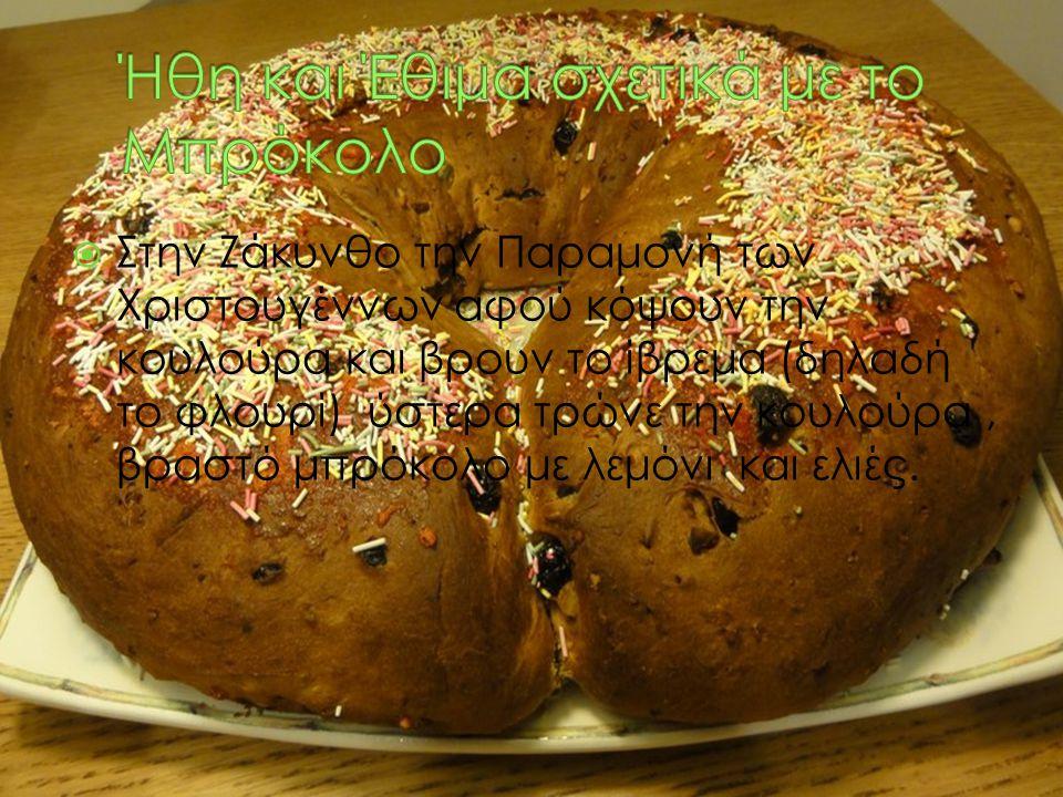  Στην Ζάκυνθο την Παραμονή των Χριστουγέννων αφού κόψουν την κουλούρα και βρουν το ίβρεμα (δηλαδή το φλουρί) ύστερα τρώνε την κουλούρα, βραστό μπρόκο
