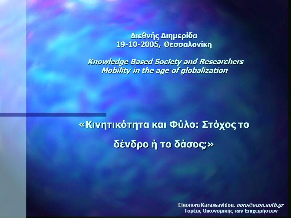 Διεθνής Διημερίδα 19-10-2005, Θεσσαλονίκη Knowledge Based Society and Researchers Mobility in the age of globalization «Κινητικότητα και Φύλο: Στόχος το δένδρο ή το δάσος;» Eleonora Karassavidou, nora@econ.auth.gr Τομέας Οικονομικής των Επιχειρήσεων