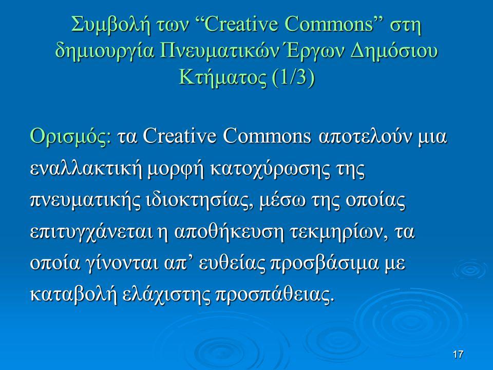 17 Συμβολή των Creative Commons στη δημιουργία Πνευματικών Έργων Δημόσιου Κτήματος (1/3) Ορισμός: τα Creative Commons αποτελούν μια εναλλακτική μορφή κατοχύρωσης της πνευματικής ιδιοκτησίας, μέσω της οποίας επιτυγχάνεται η αποθήκευση τεκμηρίων, τα οποία γίνονται απ' ευθείας προσβάσιμα με καταβολή ελάχιστης προσπάθειας.