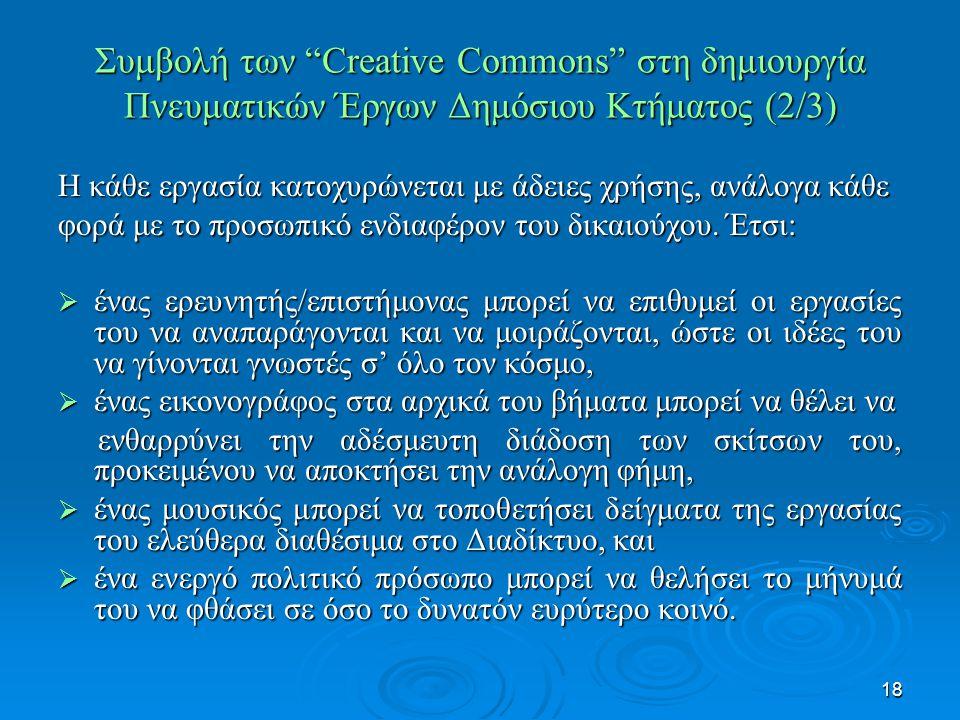 18 Συμβολή των Creative Commons στη δημιουργία Πνευματικών Έργων Δημόσιου Κτήματος (2/3) Η κάθε εργασία κατοχυρώνεται με άδειες χρήσης, ανάλογα κάθε φορά με το προσωπικό ενδιαφέρον του δικαιούχου.